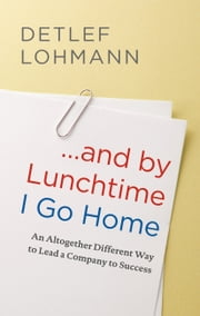 ... and by Lunchtime I Go Home - An Altogether Different Way to Lead a Company to Success ebook by Detlef Lohmann