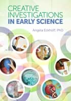 Creative Investigations in Early Science ebook by Angela Eckhoff, Ph.D