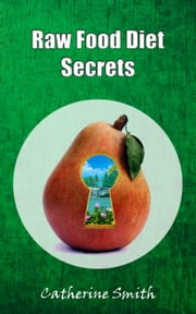 Raw Food Diet Secrets ebook by Catherine Smith