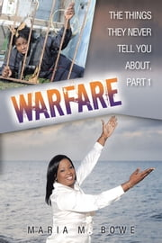 WARFARE - THE THINGS THEY NEVER TELL YOU ABOUT, PART 1 ebook by Maria M. Bowe