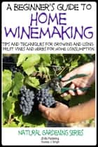 A Beginner's Guide to Home Winemaking: Tips and Techniques for Growing and Using Fruit Vines and Herbs for Home Consumption ebook by Dueep Jyot Singh