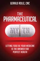 The Pharmaceutical Myth: Letting Food be Your Medicine is the Answer for Perfect Health ebook by Gerald Roliz