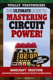 The Ultimate Guide to Mastering Circuit Power!: Minecraft®¿ Redstone and the Keys to Supercharging Your Builds in Sandbox Games ebook by Triumph Books