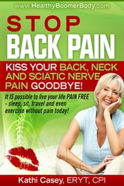 Stop Back Pain! Kiss Your Back, Neck and Sciatic Nerve Pain Goodbye! ebook by Kathi Casey