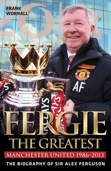 Fergie: The Greatest - The Biography of Sir Alex Ferguson ebook by Frank Worrall
