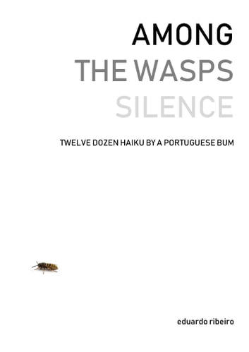 Among the Wasps Silence: Twelve Dozen Haiku by a Portuguese Bum eBook by Eduardo Ribeiro