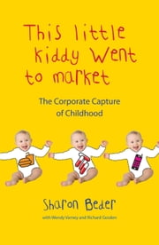 This Little Kiddy Went to Market - The Corporate Capture of Childhood ebook by Sharon Beder,Wendy Varney,Richard Gosden