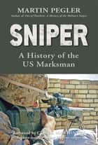 Sniper - A History of the US Marksman ebook by Martin Pegler, Chuck Mawhinney