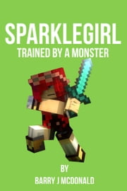SparkleGirl Trained By A Monster ebook by Barry J McDonald