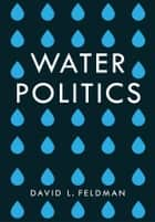 Water Politics - Governing Our Most Precious Resource ebook by David L. Feldman