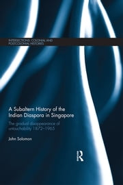 A Subaltern History of the Indian Diaspora in Singapore - The Gradual Disappearance of Untouchability 1872-1965 ebook by John Solomon