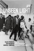 An Unseen Light - Black Struggles for Freedom in Memphis, Tennessee ebook by Aram Goudsouzian, Charles W. McKinney Jr., Elizabeth Gritter,...