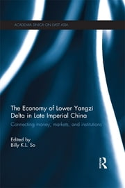 The Economy of Lower Yangzi Delta in Late Imperial China - Connecting Money, Markets, and Institutions ebook by Billy K. L. So