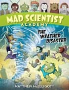 Mad Scientist Academy: The Weather Disaster ebook by Matthew McElligott