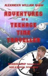 The Adventures Of A Teenage Time Traveller ebook by Alexander William Shaw