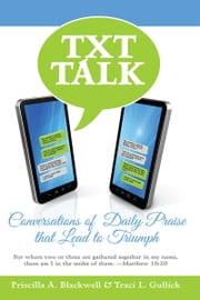 Txt Talk - Conversations of Daily Praise that Lead to Triumph ebook by Priscilla A. Blackwell,Traci L. Gullick