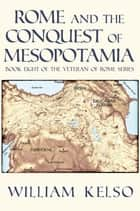 Rome and the Conquest of Mesopotamia (Book 8 of The Veteran of Rome Series) eBook by William Kelso