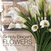 Simply Elegant Flowers With Michael George ebook by Michael George,Bob Shuman