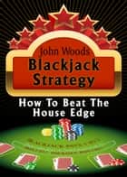 Blackjack Strategy, How to Beat the House Edge. ebook by john woods