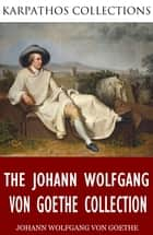 The Johann Wolfgang von Goethe Collection ebook by Johann Wolfgang von Goethe