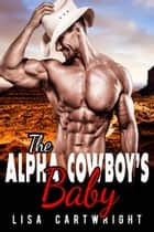 The Alpha Cowboy's Baby ebook by Lisa Cartwright