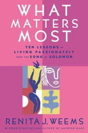 What Matters Most - Ten Lessons in Living Passionately from the Song of Solomon ebook by Renita J. Weems