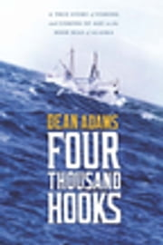 Four Thousand Hooks - A True Story of Fishing and Coming of Age on the High Seas of Alaska ebook by Dean J. Adams