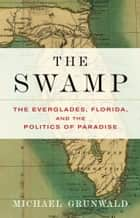 The Swamp - The Everglades, Florida, and the Politics of Paradise eBook by Michael Grunwald