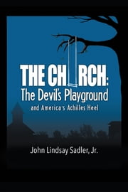 The Church: The Devil's Playground and America's Achilles Heel ebook by John Lindsay Sadler Jr.