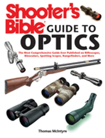 Shooter's Bible Guide to Optics - The Most Comprehensive Guide Ever Published on Riflescopes, Binoculars, Spotting Scopes, Rangefinders, and More ebook by Thomas McIntyre