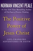 The Positive Power of Jesus Christ - Life-Changing Adventures in Faith ebook by Norman Vincent Peale