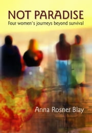 Not Paradise: Four Women's Journeys Beyond Survival ebook by Anna Rosner Blay