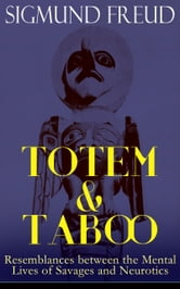 TOTEM & TABOO: Resemblances between the Mental Lives of Savages and Neurotics - The Horror of Incest, Taboo and Emotional Ambivalence, Animism, Magic and the Omnipotence of Thoughts & The Return of Totemism in Childhood ebook by Sigmund Freud