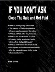 If You Don't Ask: Close the Sale and Get Paid ebook by Bob Oros