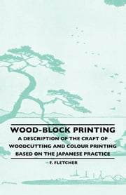 Wood-Block Printing - A Description Of The Craft Of Woodcutting And Colour Printing Based On The Japanese Practice ebook by F. Fletcher