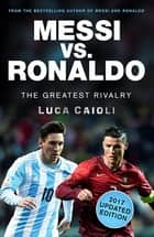 Messi vs. Ronaldo - 2017 Updated Edition - The Greatest Rivalry ebook by Luca Caioli