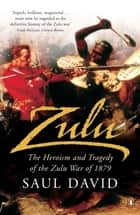 Zulu - The Heroism and Tragedy of the Zulu War of 1879 ebook by Saul David