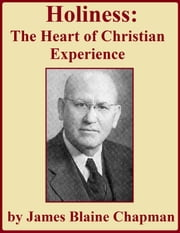 Holiness: The Heart of Christian Experience ebook by James Blaine Chapman