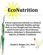 EcoNutrition:A Semi-vegetarian Lifestyle is a Natural Way to be Optimally Healthy and Age Well, to Lose Weight and Cure Obesity and Prevent Cancer, Heart Disease, Diabetes, Alzheimer's, Musculoskeletal Injuries & Similar Conditions. ebook by Gerald Waagen