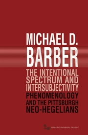 The Intentional Spectrum and Intersubjectivity - Phenomenology and the Pittsburgh Neo-Hegelians ebook by Michael D. Barber