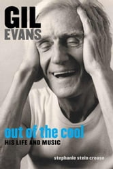 Gil Evans: Out of the Cool: His Life and Music ebook by Stein Crease, Stephanie
