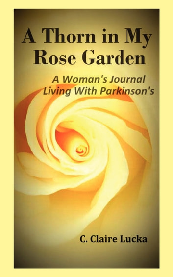 A Thorn in My Rose Garden - A Woman's Journal Living With Parkinson's ebook by C. Claire Claire Lucka