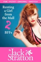 Renting a Girl from the Mall 2: BFFs ebook by Jack Stratton