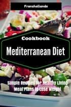 Mediterranean Diet Recipes: Simple Recipes for Healthy Living Meal Plans to Lose Weight ebook by Franshollande