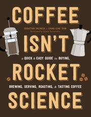 Coffee Isn't Rocket Science - A Quick and Easy Guide to Buying, Brewing, Serving, Roasting, and Tasting Coffee ebook by Sebastien Racineux, Chung-Leng Tran, Yannis Varoutsikos