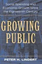 Growing Public: Volume 1, The Story - Social Spending and Economic Growth since the Eighteenth Century ebook by Peter H. Lindert