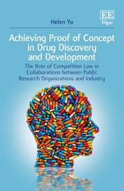 Achieving Proof of Concept in Drug Discovery and Development - The Role of Competition Law in Collaborations between Public Research Organizations and Industry ebook by Helen Yu