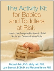 The Activity Kit for Babies and Toddlers at Risk - How to Use Everyday Routines to Build Social and Communication Skills ebook by Deborah Fein, PhD,Molly Helt, PhD,Lynn Brennan, EdD, BCBA-D,Marianne Barton, PhD