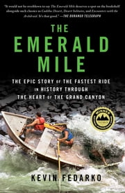 The Emerald Mile - The Epic Story of the Fastest Ride in History Through the Heart of the Grand Canyon ebook by Kevin Fedarko