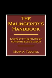 The Malingerer's Handbook: Living Off the Fruits of Someone Else's Labor ebook by Mark Tuschel